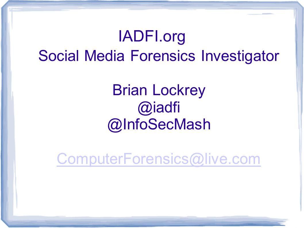 IADFI.org Social Media Forensics Investigator Brian Lockrey @iadfi @InfoSecMash ComputerForensics@live.com