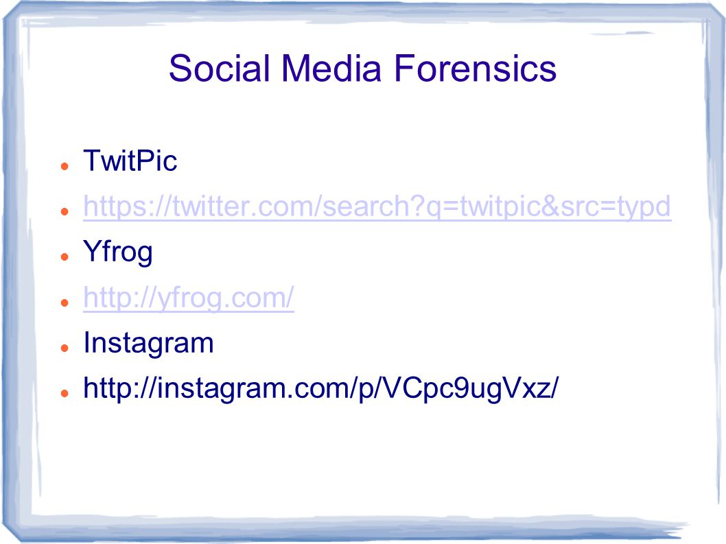 Social Media Forensics TwitPic https://twitter.com/search?q=twitpic&src=typd Yfrog http://yfrog.com/ Instagram http://instagram.com/p/VCpc9ugVxz/