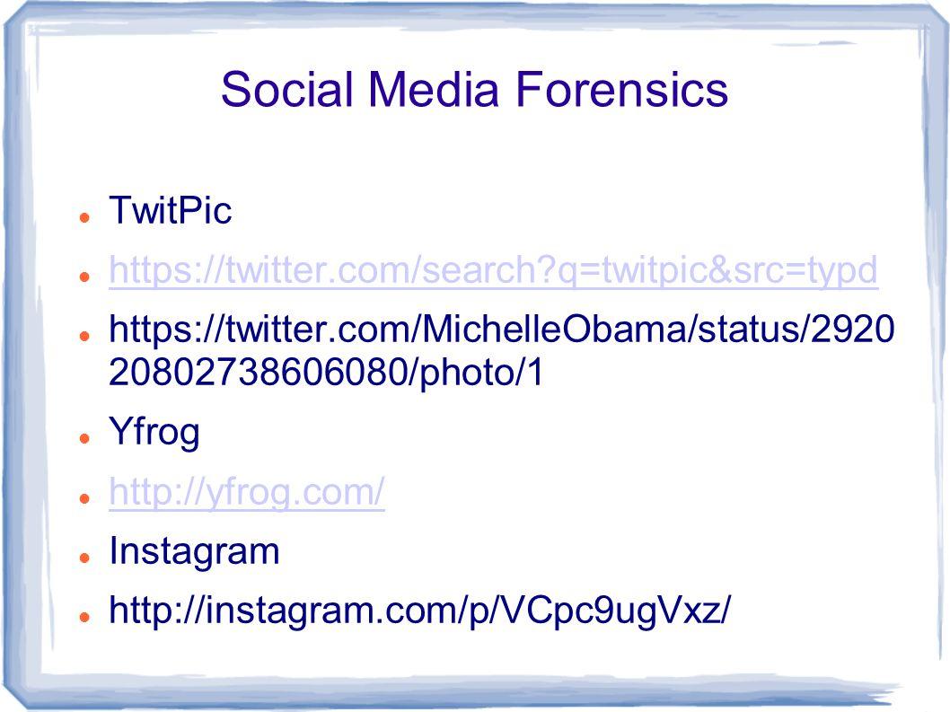 Social Media Forensics TwitPic https://twitter.com/search q=twitpic&src=typd https://twitter.com/MichelleObama/status/2920 20802738606080/photo/1 Yfrog http://yfrog.com/ Instagram http://instagram.com/p/VCpc9ugVxz/