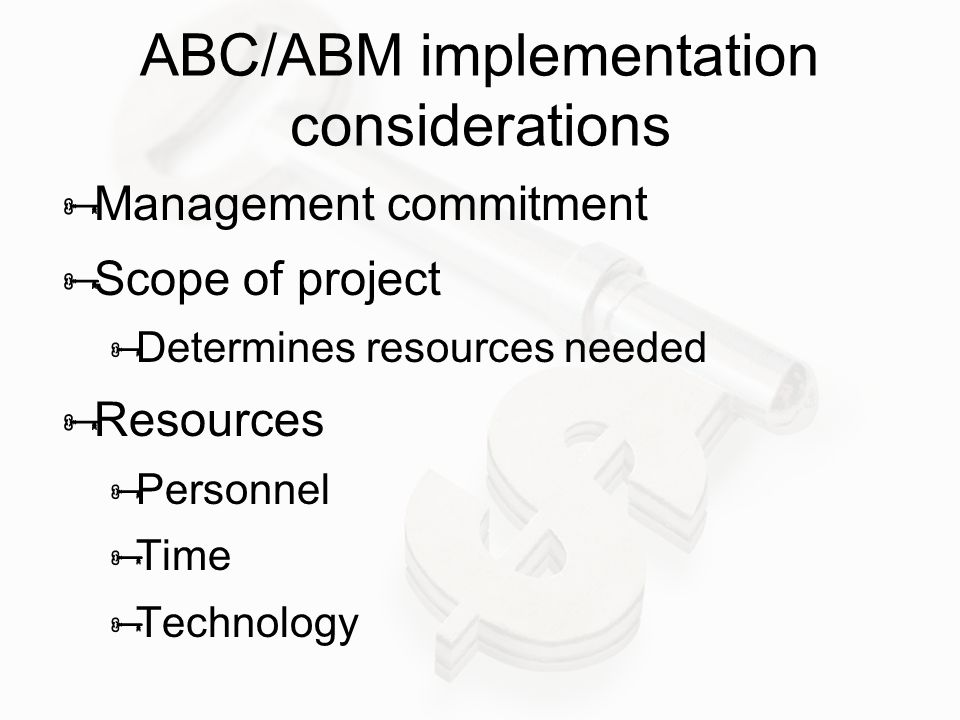 ABC/ABM implementation considerations  Management commitment  Scope of project  Determines resources needed  Resources  Personnel  Time  Techno