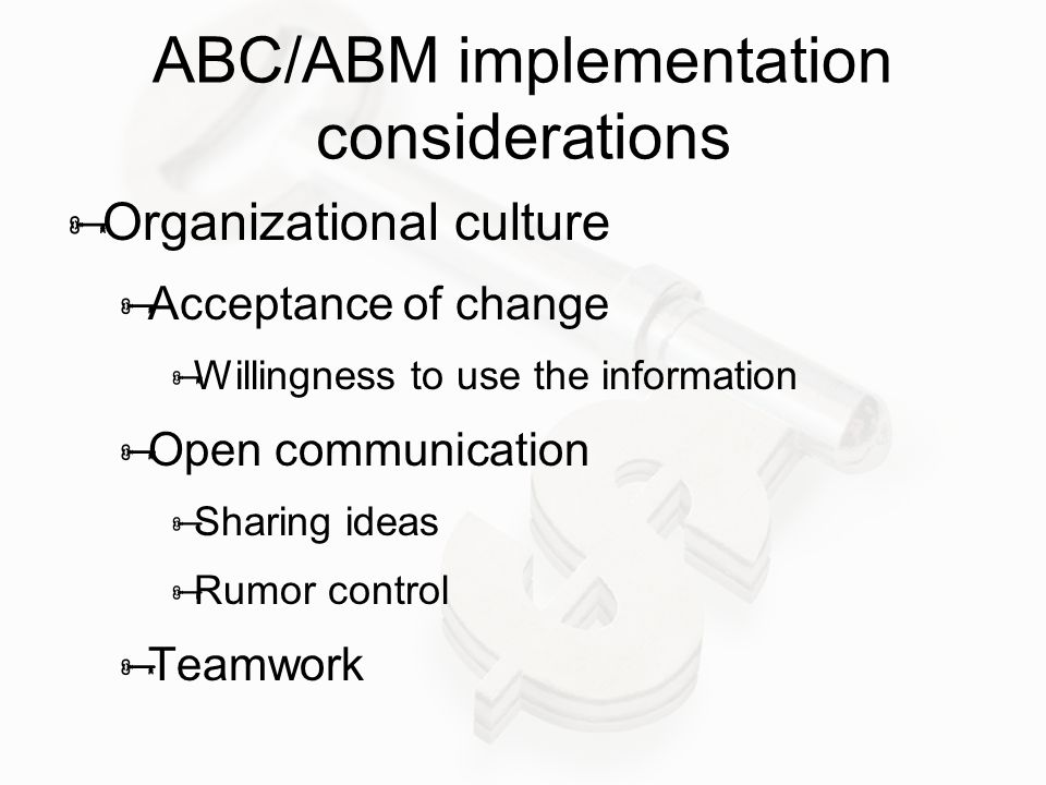 ABC/ABM implementation considerations  Organizational culture  Acceptance of change  Willingness to use the information  Open communication  Sharing ideas  Rumor control  Teamwork