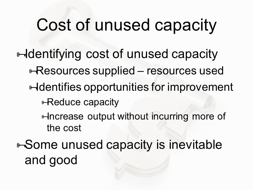 Cost of unused capacity  Identifying cost of unused capacity  Resources supplied – resources used  Identifies opportunities for improvement  Reduc