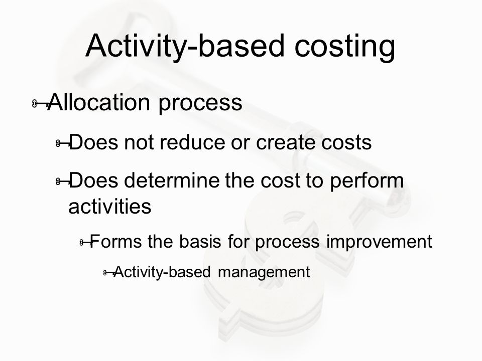 Activity-based costing  Allocation process  Does not reduce or create costs  Does determine the cost to perform activities  Forms the basis for process improvement  Activity-based management
