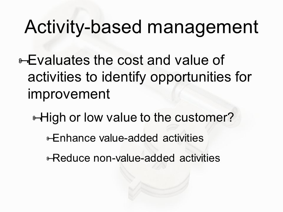 Activity-based management  Evaluates the cost and value of activities to identify opportunities for improvement  High or low value to the customer?