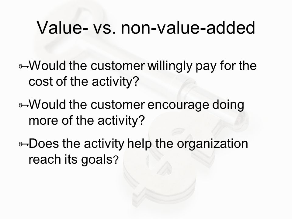 Value- vs.non-value-added  Would the customer willingly pay for the cost of the activity.