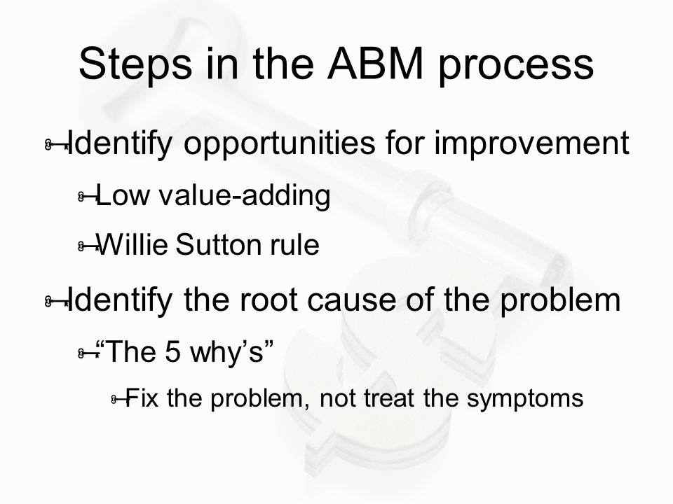 """Steps in the ABM process  Identify opportunities for improvement  Low value-adding  Willie Sutton rule  Identify the root cause of the problem  """""""