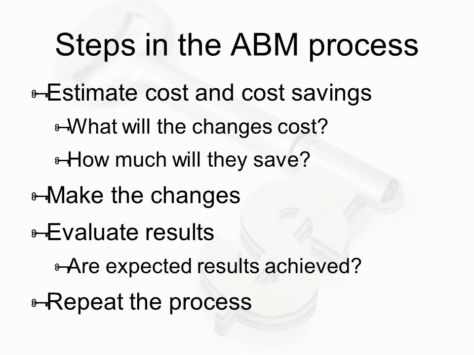 Steps in the ABM process  Estimate cost and cost savings  What will the changes cost?  How much will they save?  Make the changes  Evaluate resul