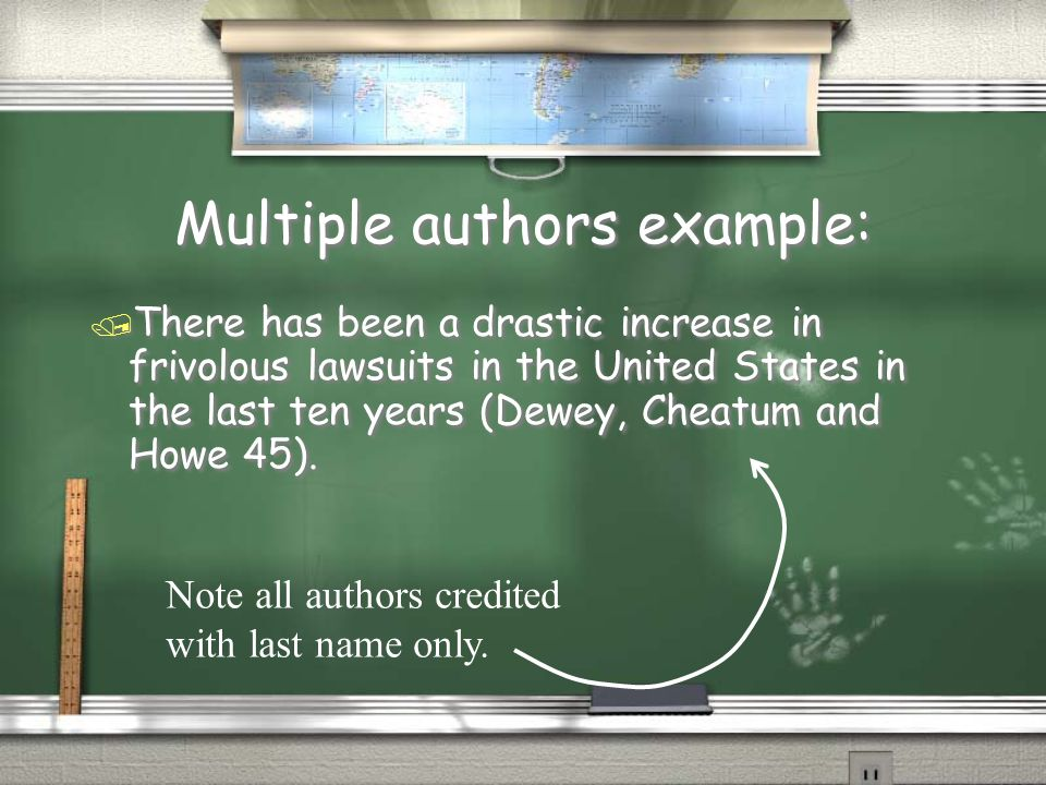 Multiple authors example: / There has been a drastic increase in frivolous lawsuits in the United States in the last ten years (Dewey, Cheatum and Howe 45).