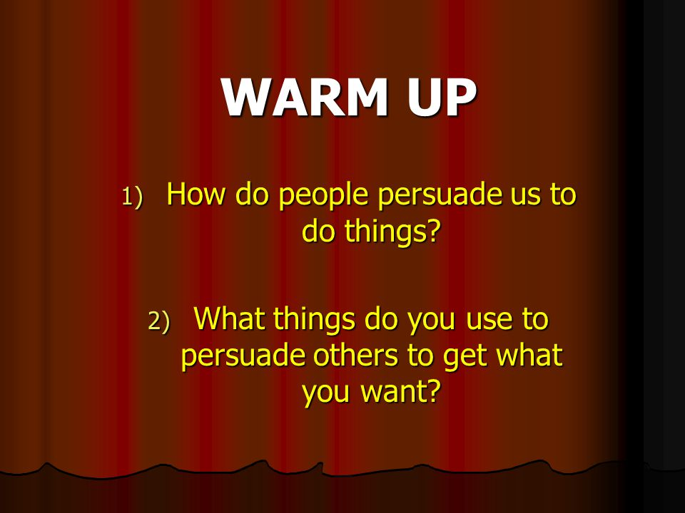 WARM UP 1) How do people persuade us to do things.