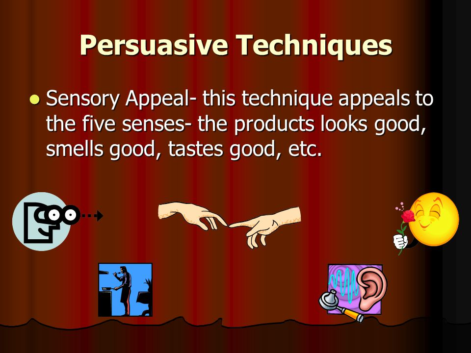 Persuasive Techniques Sensory Appeal- this technique appeals to the five senses- the products looks good, smells good, tastes good, etc.