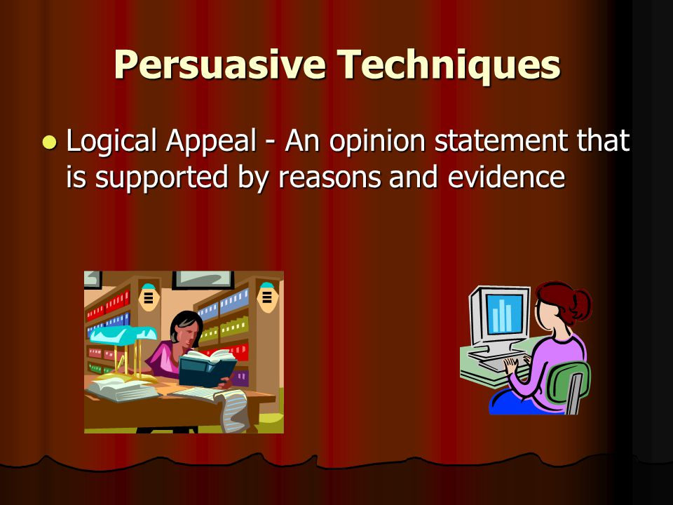 Persuasive Techniques Logical Appeal - An opinion statement that is supported by reasons and evidence Logical Appeal - An opinion statement that is supported by reasons and evidence