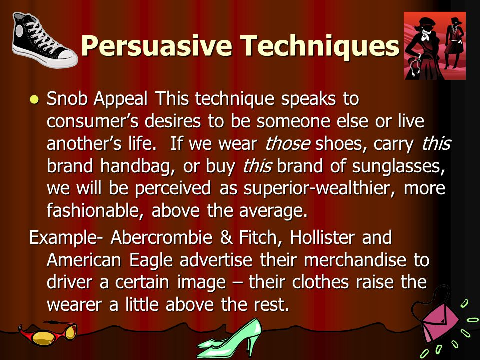 Persuasive Techniques Snob Appeal This technique speaks to consumer's desires to be someone else or live another's life.