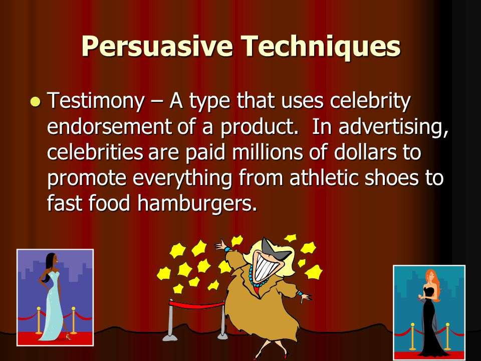 Persuasive Techniques Testimony – A type that uses celebrity endorsement of a product.
