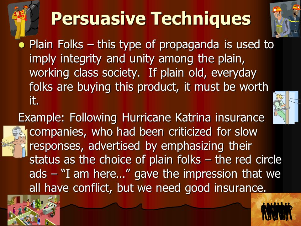 Persuasive Techniques Plain Folks – this type of propaganda is used to imply integrity and unity among the plain, working class society.
