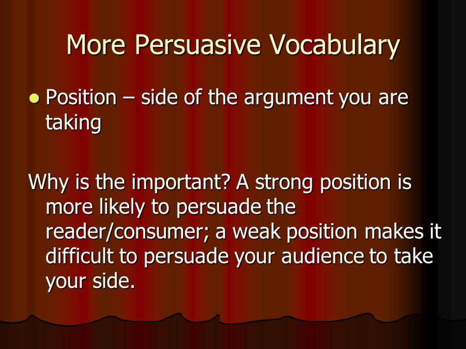 More Persuasive Vocabulary Position – side of the argument you are taking Position – side of the argument you are taking Why is the important.