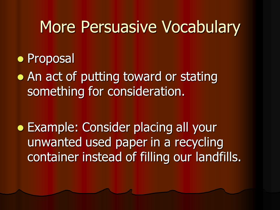 More Persuasive Vocabulary Proposal Proposal An act of putting toward or stating something for consideration.