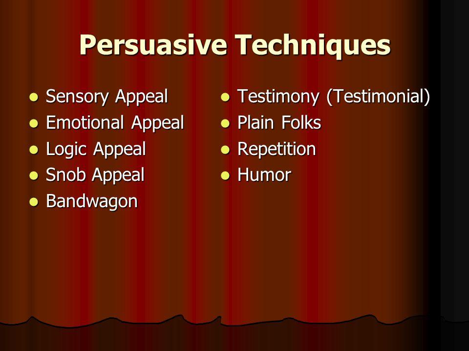 Persuasive Techniques Sensory Appeal Sensory Appeal Emotional Appeal Emotional Appeal Logic Appeal Logic Appeal Snob Appeal Snob Appeal Bandwagon Bandwagon Testimony (Testimonial) Testimony (Testimonial) Plain Folks Plain Folks Repetition Repetition Humor Humor