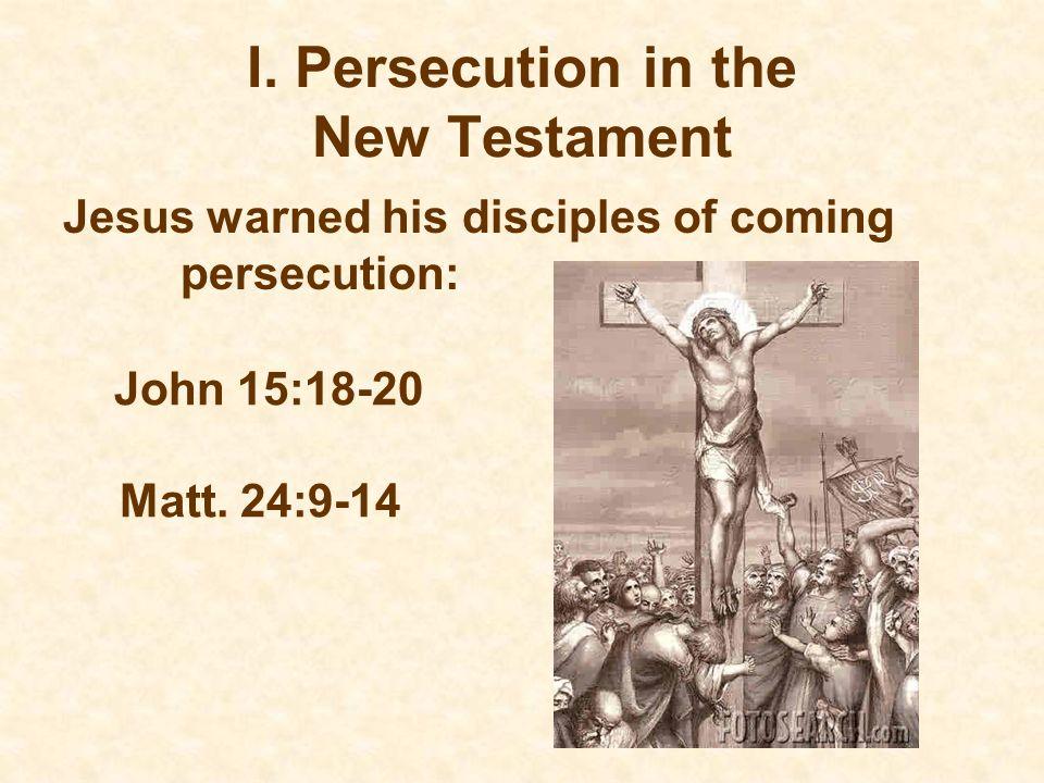 I. Persecution in the New Testament Jesus warned his disciples of coming persecution: John 15:18-20 Matt. 24:9-14