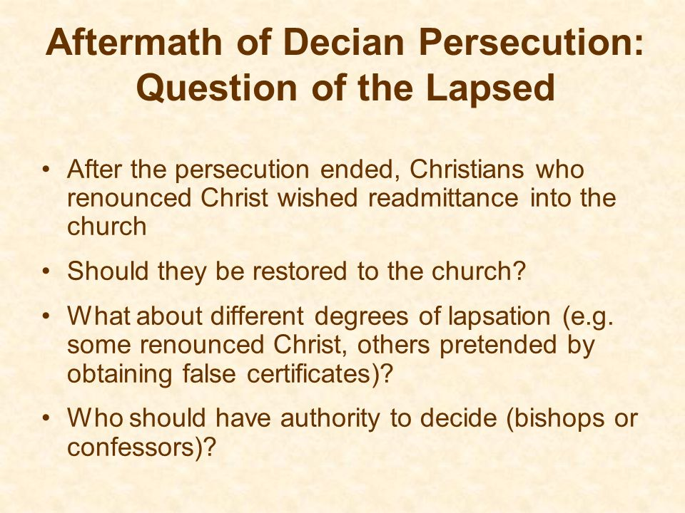 Aftermath of Decian Persecution: Question of the Lapsed After the persecution ended, Christians who renounced Christ wished readmittance into the church Should they be restored to the church.