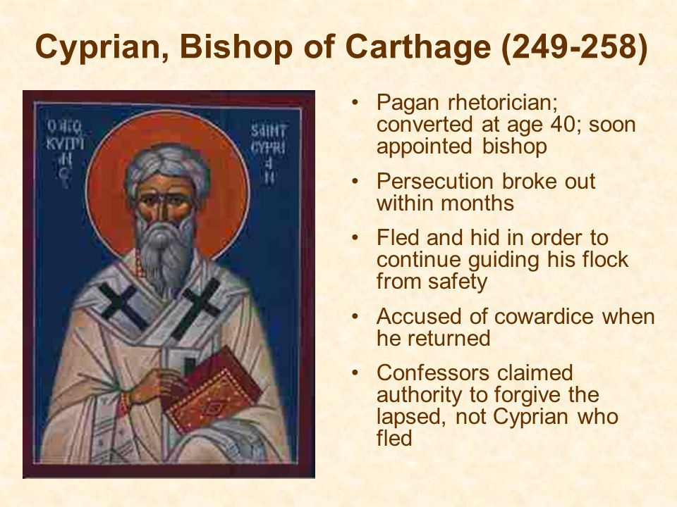Cyprian, Bishop of Carthage (249-258) Pagan rhetorician; converted at age 40; soon appointed bishop Persecution broke out within months Fled and hid in order to continue guiding his flock from safety Accused of cowardice when he returned Confessors claimed authority to forgive the lapsed, not Cyprian who fled