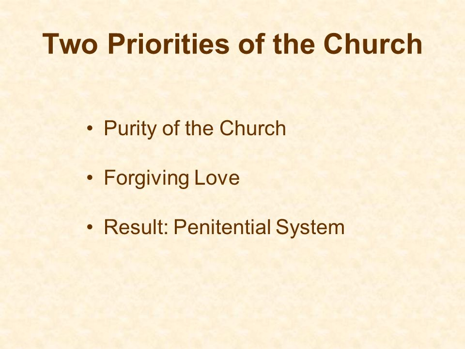 Two Priorities of the Church Purity of the Church Forgiving Love Result: Penitential System