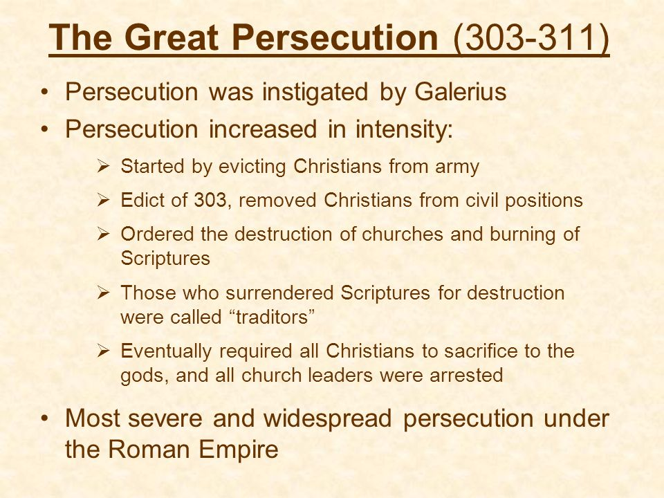 The Great Persecution (303-311) Persecution was instigated by Galerius Persecution increased in intensity:  Started by evicting Christians from army  Edict of 303, removed Christians from civil positions  Ordered the destruction of churches and burning of Scriptures  Those who surrendered Scriptures for destruction were called traditors  Eventually required all Christians to sacrifice to the gods, and all church leaders were arrested Most severe and widespread persecution under the Roman Empire