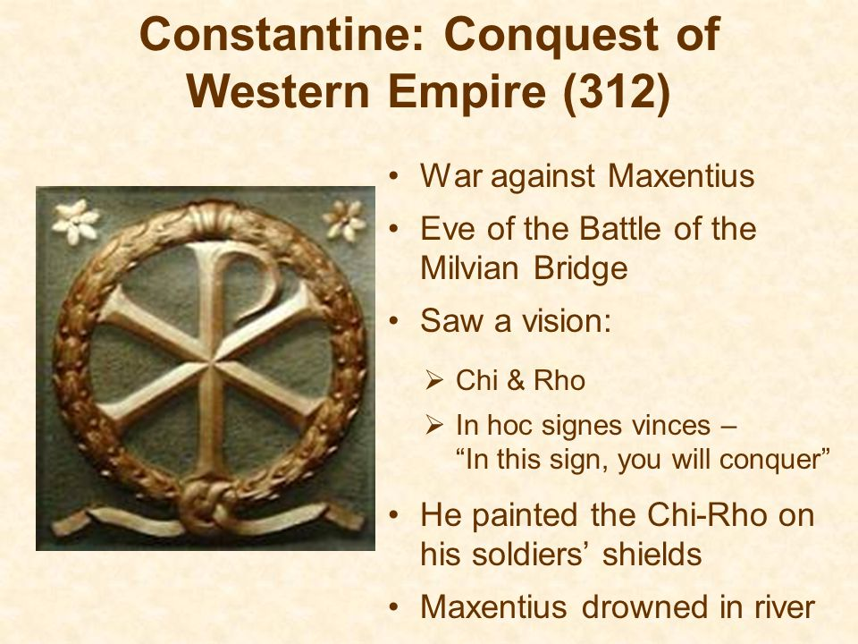 Constantine: Conquest of Western Empire (312) War against Maxentius Eve of the Battle of the Milvian Bridge Saw a vision:  Chi & Rho  In hoc signes vinces – In this sign, you will conquer He painted the Chi-Rho on his soldiers' shields Maxentius drowned in river