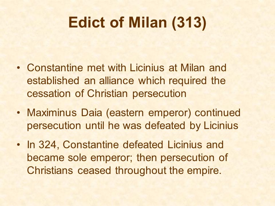 Edict of Milan (313) Constantine met with Licinius at Milan and established an alliance which required the cessation of Christian persecution Maximinus Daia (eastern emperor) continued persecution until he was defeated by Licinius In 324, Constantine defeated Licinius and became sole emperor; then persecution of Christians ceased throughout the empire.