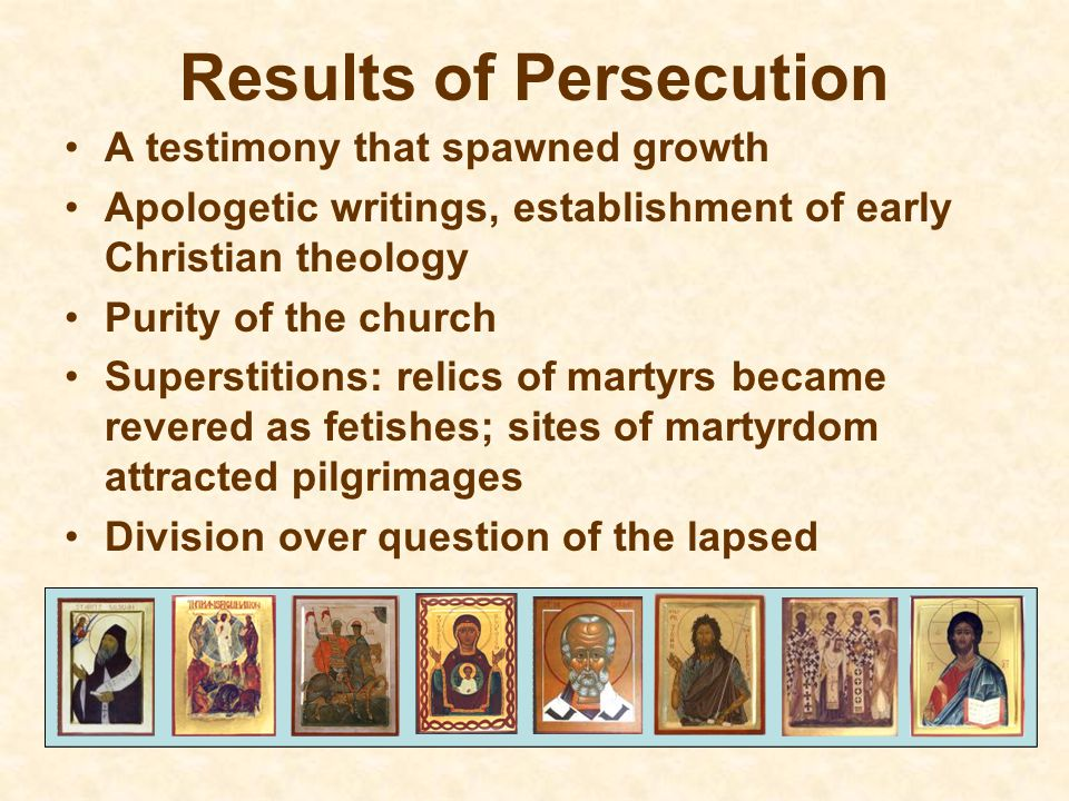 Results of Persecution A testimony that spawned growth Apologetic writings, establishment of early Christian theology Purity of the church Superstitions: relics of martyrs became revered as fetishes; sites of martyrdom attracted pilgrimages Division over question of the lapsed