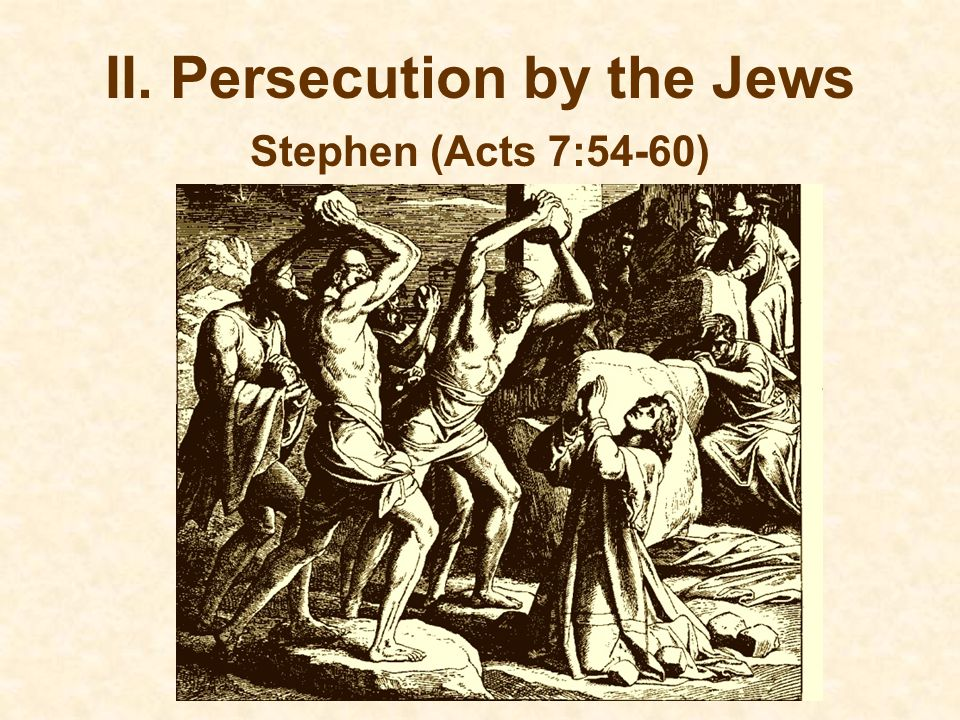 II. Persecution by the Jews Stephen (Acts 7:54-60)
