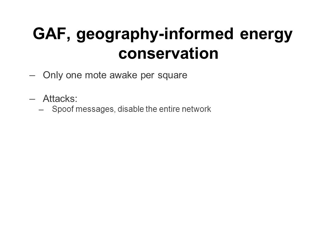 GAF, geography-informed energy conservation ― Only one mote awake per square ― Attacks: ― Spoof messages, disable the entire network