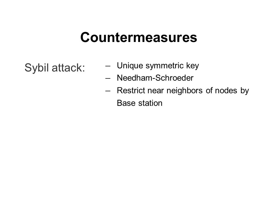 Countermeasures Sybil attack: ― Unique symmetric key ― Needham-Schroeder ― Restrict near neighbors of nodes by Base station