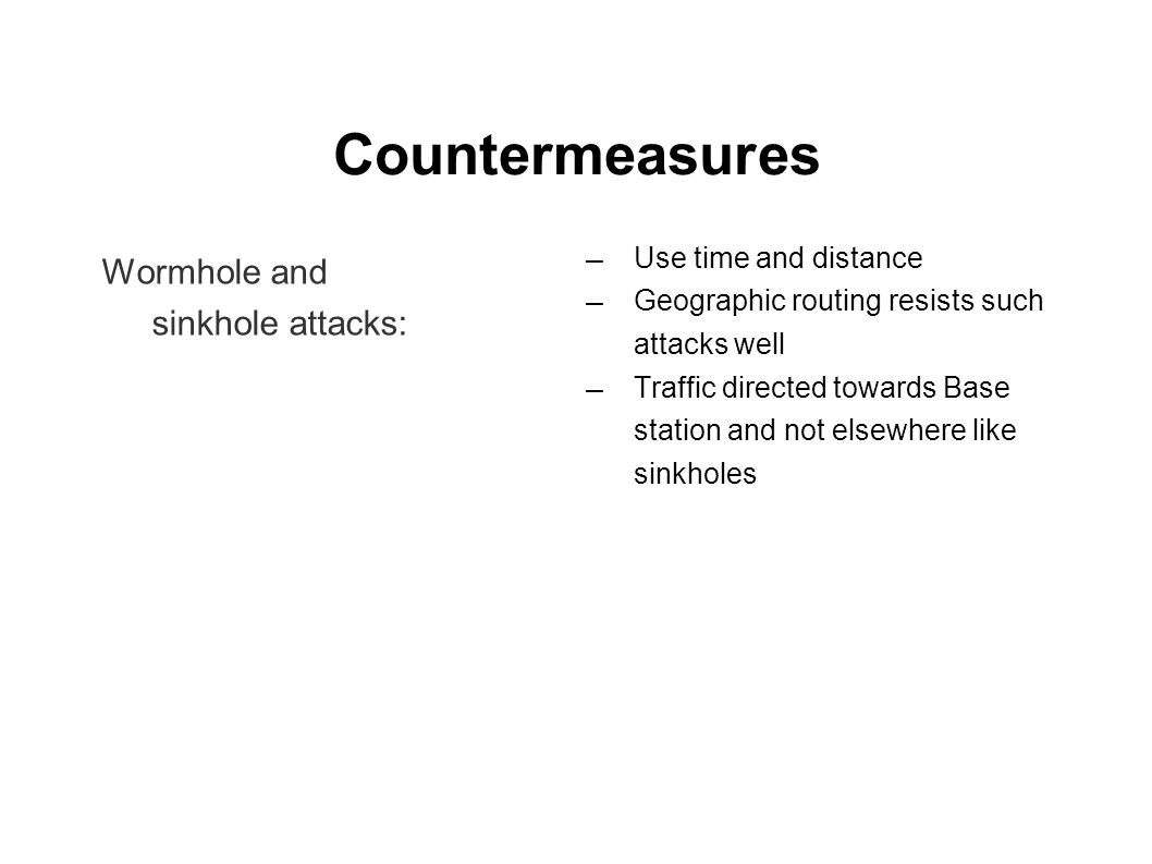 Countermeasures Wormhole and sinkhole attacks: ― Use time and distance ― Geographic routing resists such attacks well ― Traffic directed towards Base station and not elsewhere like sinkholes
