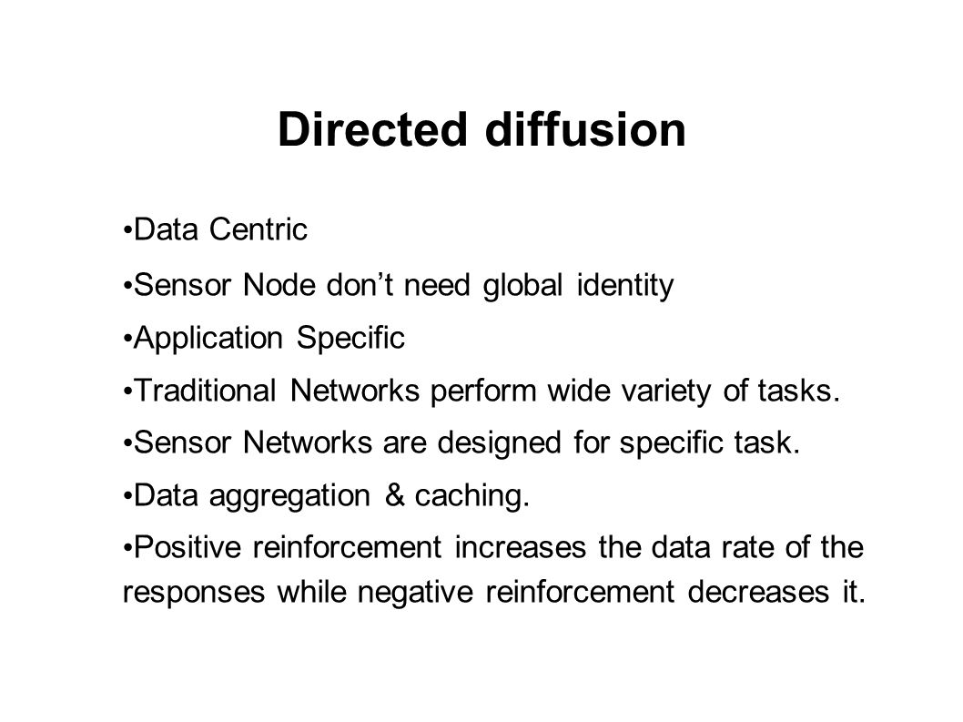 Directed diffusion Data Centric Sensor Node don't need global identity Application Specific Traditional Networks perform wide variety of tasks.