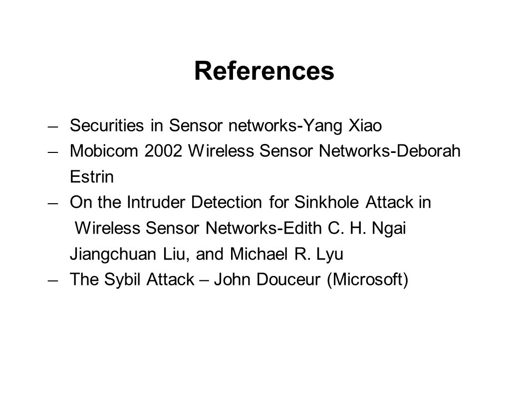 References ― Securities in Sensor networks-Yang Xiao ― Mobicom 2002 Wireless Sensor Networks-Deborah Estrin ― On the Intruder Detection for Sinkhole Attack in Wireless Sensor Networks-Edith C.