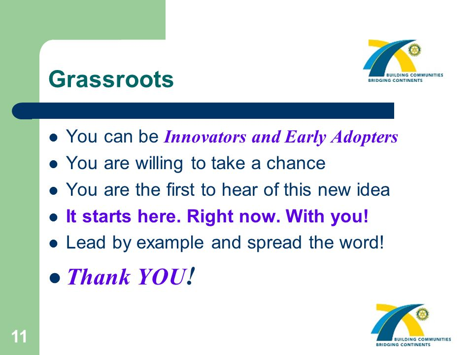 11 Grassroots You can be Innovators and Early Adopters You are willing to take a chance You are the first to hear of this new idea It starts here.