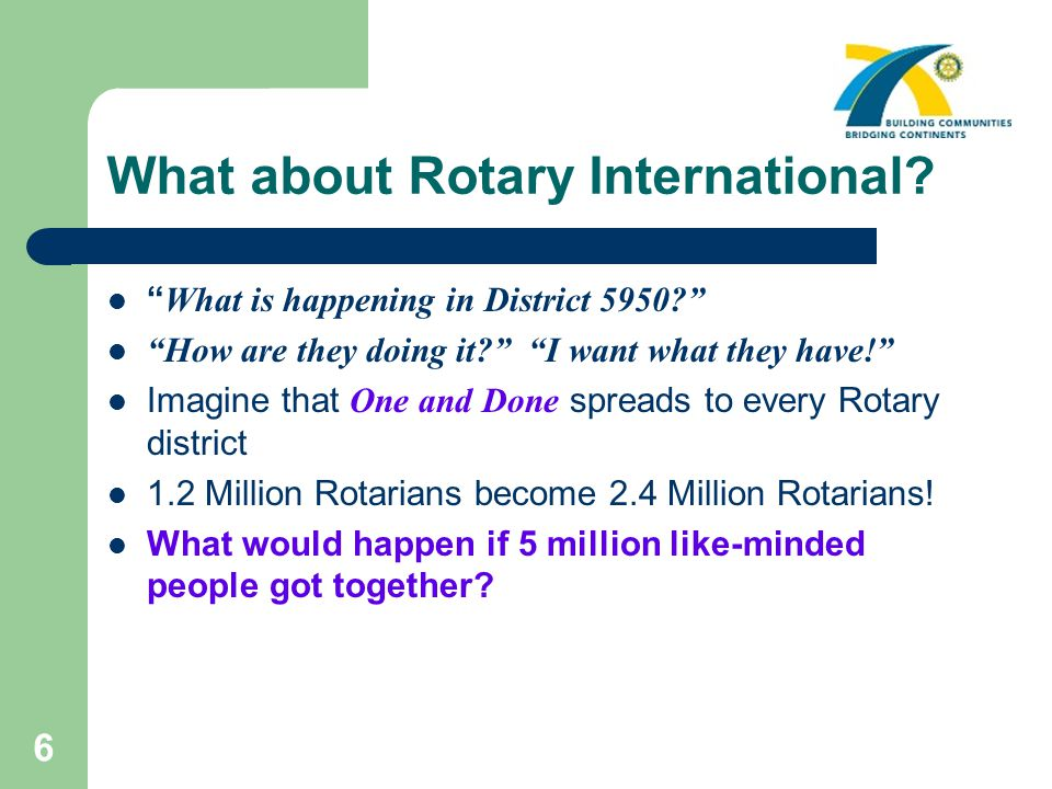"6 What about Rotary International? "" What is happening in District 5950?"" ""How are they doing it?"" ""I want what they have!"" Imagine that One and Done"