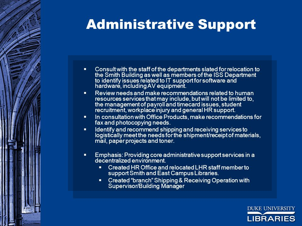 Administrative Support  Consult with the staff of the departments slated for relocation to the Smith Building as well as members of the ISS Department to identify issues related to IT support for software and hardware, including AV equipment.