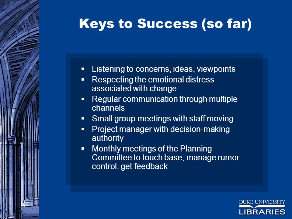 Keys to Success (so far)  Listening to concerns, ideas, viewpoints  Respecting the emotional distress associated with change  Regular communication through multiple channels  Small group meetings with staff moving  Project manager with decision-making authority  Monthly meetings of the Planning Committee to touch base, manage rumor control, get feedback