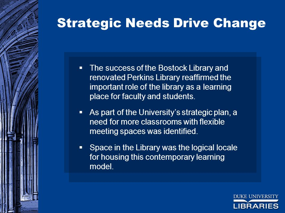 Strategic Needs Drive Change  The success of the Bostock Library and renovated Perkins Library reaffirmed the important role of the library as a learning place for faculty and students.