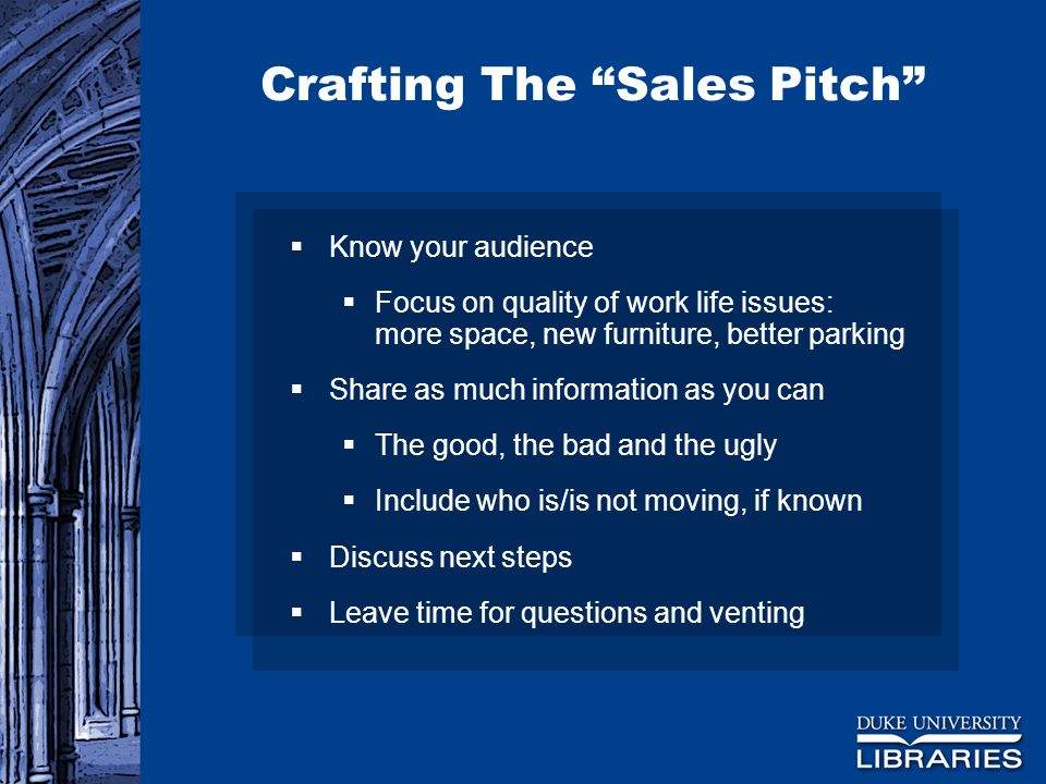 Crafting The Sales Pitch  Know your audience  Focus on quality of work life issues: more space, new furniture, better parking  Share as much information as you can  The good, the bad and the ugly  Include who is/is not moving, if known  Discuss next steps  Leave time for questions and venting