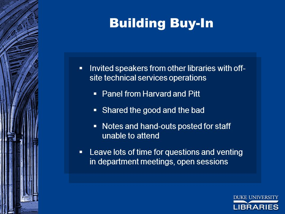 Building Buy-In  Invited speakers from other libraries with off- site technical services operations  Panel from Harvard and Pitt  Shared the good and the bad  Notes and hand-outs posted for staff unable to attend  Leave lots of time for questions and venting in department meetings, open sessions