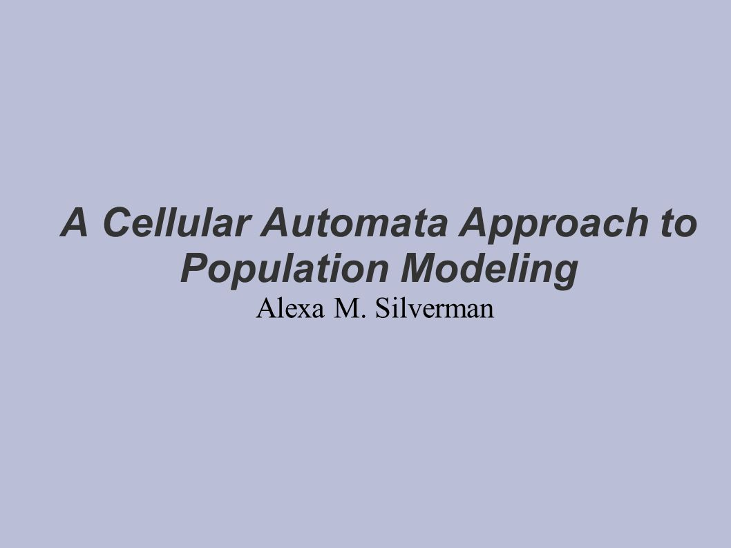 A Cellular Automata Approach to Population Modeling Alexa M. Silverman