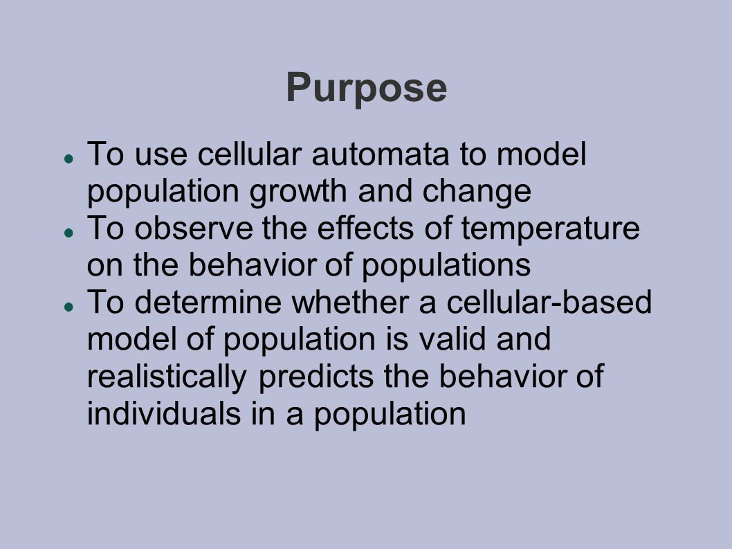 Purpose To use cellular automata to model population growth and change To observe the effects of temperature on the behavior of populations To determine whether a cellular-based model of population is valid and realistically predicts the behavior of individuals in a population