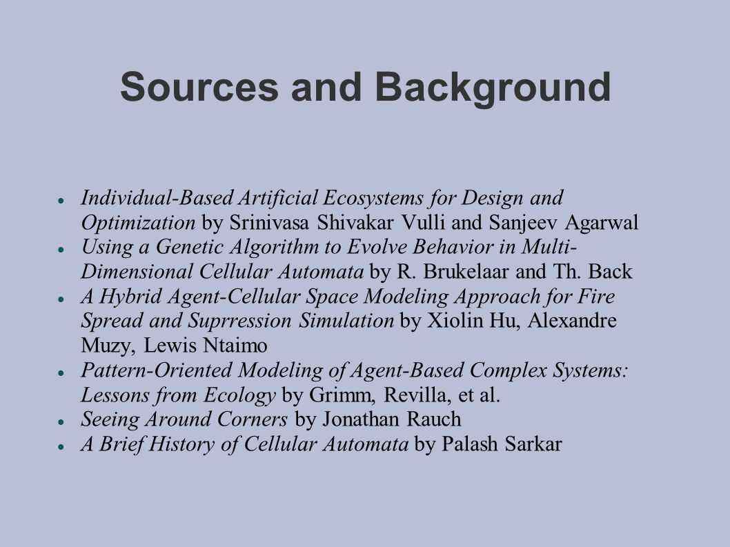 Sources and Background Individual-Based Artificial Ecosystems for Design and Optimization by Srinivasa Shivakar Vulli and Sanjeev Agarwal Using a Genetic Algorithm to Evolve Behavior in Multi- Dimensional Cellular Automata by R.