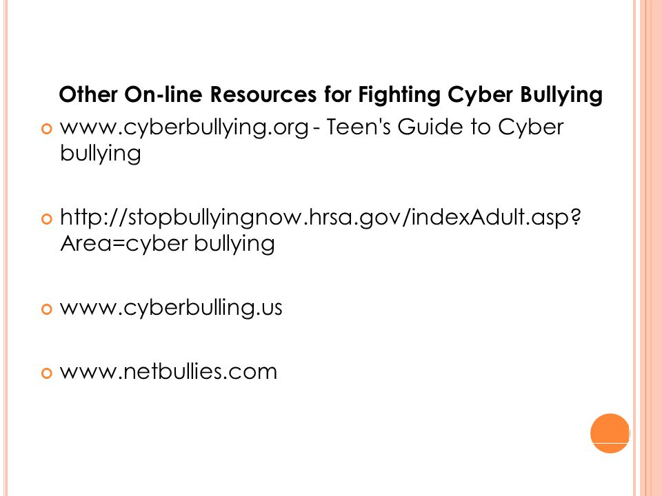 Other On-line Resources for Fighting Cyber Bullying www.cyberbullying.org - Teen s Guide to Cyber bullying http://stopbullyingnow.hrsa.gov/indexAdult.asp.