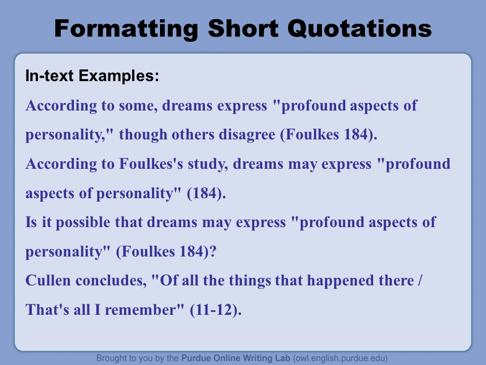 Formatting Short Quotations In-text Examples: According to some, dreams express profound aspects of personality, though others disagree (Foulkes 184).
