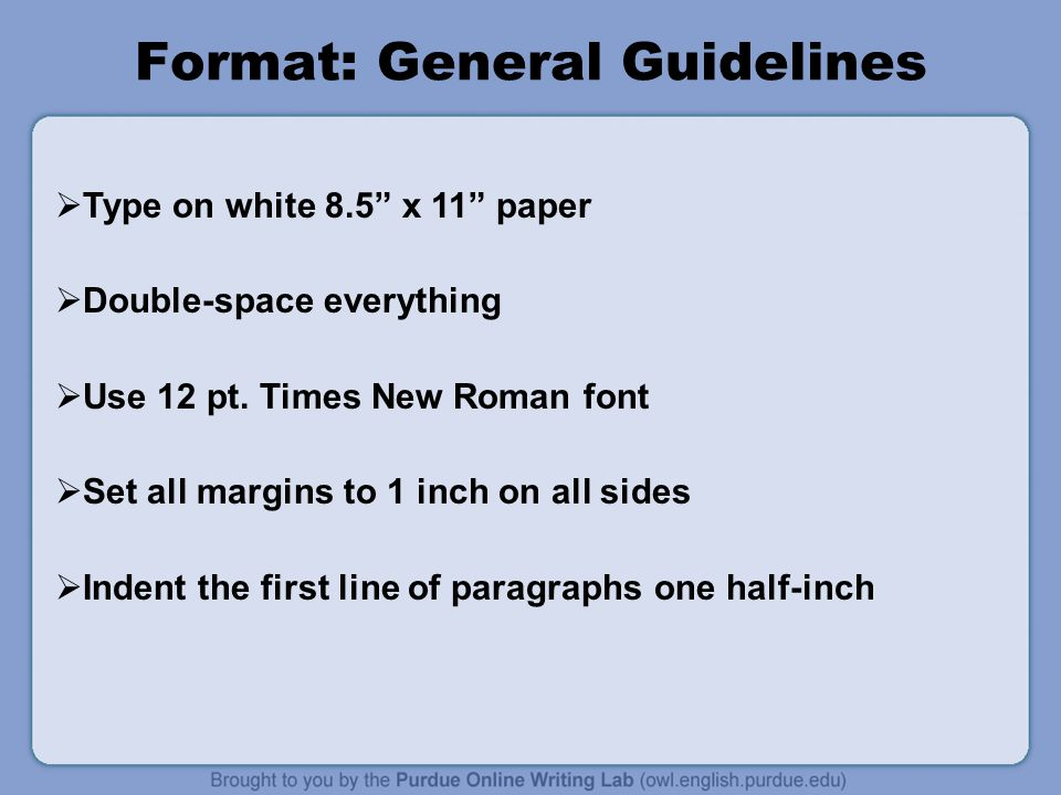 Format: General Guidelines  Type on white 8.5 x 11 paper  Double-space everything  Use 12 pt.