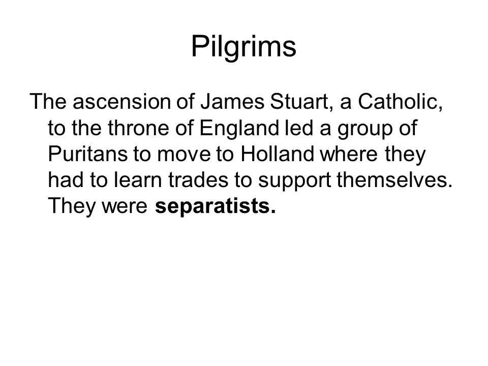 Pilgrims The ascension of James Stuart, a Catholic, to the throne of England led a group of Puritans to move to Holland where they had to learn trades to support themselves.