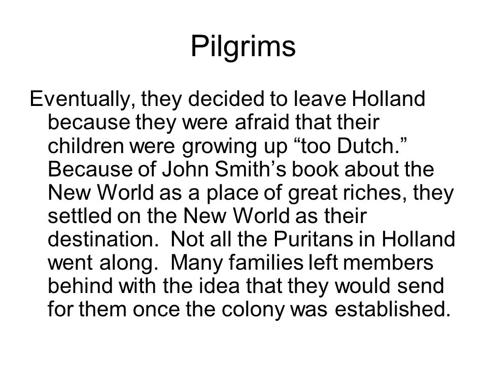 Pilgrims Eventually, they decided to leave Holland because they were afraid that their children were growing up too Dutch. Because of John Smith's book about the New World as a place of great riches, they settled on the New World as their destination.